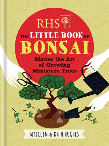 RHS The Little Book of Bonsai - Master the Art of Growing Miniature Trees ebook by Malcolm Hughes,Kath Hughes