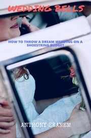Wedding Bells - How to Throw a Dream Wedding on a Shoestring Budget ebook by Anthony Ekanem