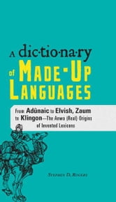 The Dictionary of Made-Up Languages: From Elvish to Klingon, The Anwa, Reella, Ealray, Yeht (Real) Origins of Invented Lexicons ebook by Stephen D. Rogers