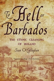To Hell or Barbados - The ethnic cleansing of Ireland ebook by Sean O'Callaghan