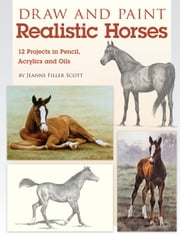 Draw and Paint Realistic Horses: Projects in Pencil, Acrylics and Oills ebook by Jeanne Filler Scott