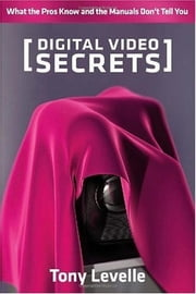 Digital Video Secrets - What the Pros Know and the Manuals Don't Tell You ebook by Tony Levelle