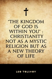 """The Kingdom of God Is Within You"" : Christianity Not as a Mystic Religion but as a New Theory of Life ebook by Leo Tolstoy"
