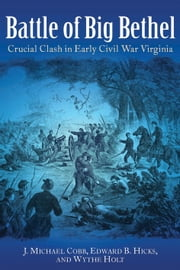 Battle of Big Bethel - Crucial Clash in Early Civil War Virginia ebook by J. Michael Cobb,Edward Hicks,Wythe Holt