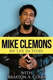 Mike Clemons: My Life In Story ebook by Mike Clemons,Braxton A Cosby