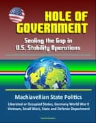 Hole of Government: Sealing the Gap in U.S. Stability Operations - Machiavellian State Politics, Liberated or Occupied States, Germany World War II, Vietnam, Small Wars, State and Defense Department ebook by Progressive Management