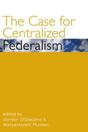 The Case for Centralized Federalism ebook by Gordon DiGiacomo,Maryantonett Flumian