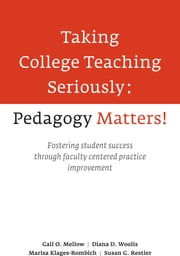 Taking College Teaching Seriously, Pedagogy Matters! - Fostering Student Success Through Faculty-Centered Practice Improvement ebook by Gail O. Mellow, Diana D. Woolis, Marisa Klages-Bombich,...