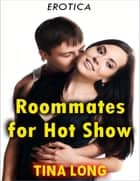 Roommates for Hot Show (Erotica) ebook by Tina Long