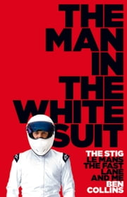 The Man in the White Suit: The Stig, Le Mans, The Fast Lane and Me ebook by Ben Collins