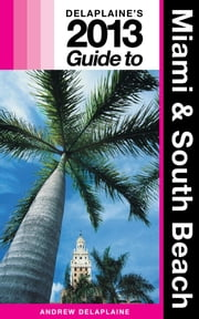 Delaplaine's 2013 Guide to Miami & South Beach ebook by Andrew Delaplaine