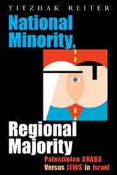 National Minority, Regional Majority: Palestinian Arabs Versus Jews in Israel ebook by Reiter, Yitzhak