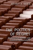 The Politics of Regret ebook by Jeffrey K. Olick