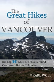 The Great Hikes of Vancouver, B.C. - Hiking the Top-Ten Must-Do Trails around Vancouver, British Columbia ebook by Karl Woll