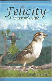 Felicity~ A Sparrow's Tale ebook by Loralee Evans