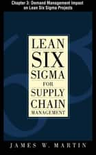 Lean Six Sigma for Supply Chain Management, Chapter 3 - Demand Management Impact on Lean Six Sigma Projects ebook by James Martin