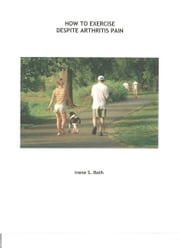 How to Exercise Despite Arthritis Pain ebook by Irene S. Roth
