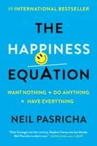 The Happiness Equation - Want Nothing + Do Anything = Have Everything eBook von Neil Pasricha