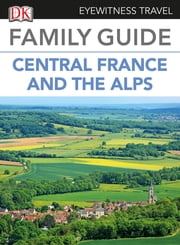 Eyewitness Travel Family Guide to France: Central France & the Alps ebook by DK Publishing