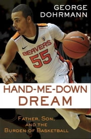 Hand-Me-Down Dream (Essay) - Father, Son, and the Burden of Basketball ebook by George Dohrmann