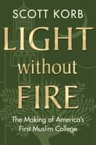 Light without Fire - The Making of America's First Muslim College ebook by Scott Korb