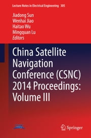 China Satellite Navigation Conference (CSNC) 2014 Proceedings: Volume III ebook by Jiadong Sun,Wenhai Jiao,Haitao Wu,Mingquan Lu