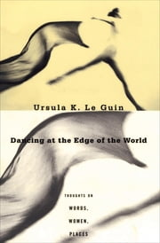 Dancing at the Edge of the World - Thoughts on Words, Women, Places ebook by Ursula K. Le Guin