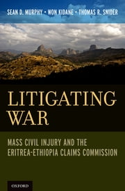 Litigating War - Mass Civil Injury and the Eritrea-Ethiopia Claims Commission ebook by Sean D. Murphy,Won Kidane,Thomas R. Snider