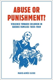 Abuse or Punishment? - Violence toward Children in Quebec Families, 1850-1969 ebook by Marie-Aimée Cliche, W. Donald Wilson