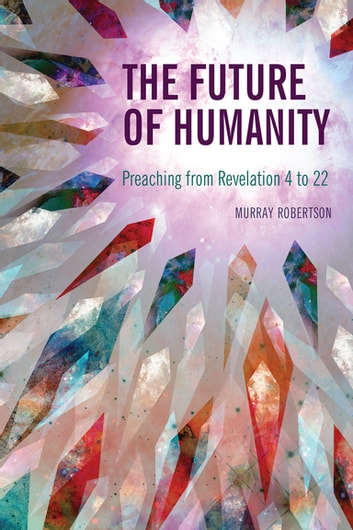 The Future of Humanity - Preaching from Revelation 4 to 22 ebook by Murray Robertson