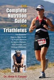 Complete Nutrition Guide for Triathletes - The Essential Step-by-Step Guide to Proper Nutrition for Sprint, Olympic, Half Ironman, and Ironman Distances ebook by Jamie Cooper