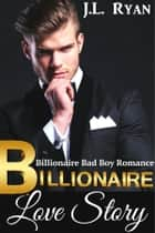 Billionaire Love Story - A Billionaire Bad Boy Romance ebook by J.L. Ryan