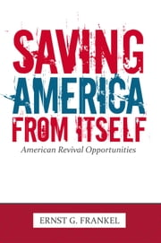 Saving America from Itself - American Revival Opportunities ebook by ERNST G. FRANKEL