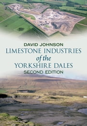 Limestone Industries of the Yorkshire Dales - Second Edition ebook by David Johnson