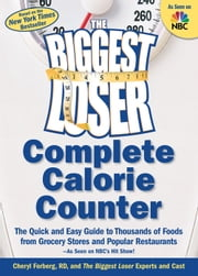 The Biggest Loser Complete Calorie Counter - The Quick and Easy Guide to Thousands of Foods from Grocery Stores and Popular Restaurants ebook by Cheryl Forberg,The Biggest Loser Experts and Cast