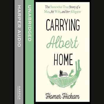 Carrying Albert Home: The Somewhat True Story of a Man, his Wife and her Alligator audiobook by Homer Hickam