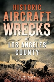 Historic Aircraft Wrecks of Los Angeles County ebook by G. Pat Macha,Peter Stekel