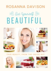 Eat Yourself Beautiful: True Beauty, From the Inside Out ebook by Rosanna Davison
