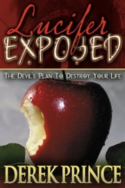 Lucifer Exposed - The Devil's Plan to Destroy Your Life ebook by Derek Prince