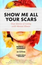 Show Me All Your Scars - True Stories of Living with Mental Illness ebook by Lee Gutkind, Dr. Karen Wolk Feinstein, Patrick J. Kennedy