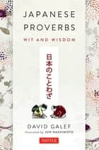 Japanese Proverbs - Wit and Wisdom: 200 Classic Japanese Sayings and Expressions in English and Japanese text ebook by David Galef, Jun Hashimoto