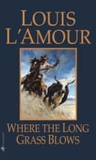 Where the Long Grass Blows ebook by Louis L'Amour