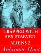 Trapped with Sex-Starved Aliens 2 ebook by Aphrodite Hunt