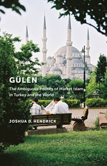 Gülen - The Ambiguous Politics of Market Islam in Turkey and the World ebook by Joshua D. Hendrick