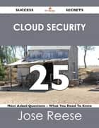 Cloud Security 25 Success Secrets - 25 Most Asked Questions On Cloud Security - What You Need To Know ebook by Jose Reese