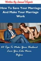 How To Save Your Marriage And Make Your Marriage Work: 60 Tips To Make Your Husband Love You Like Never Before ebook by Samuel Eleyinte