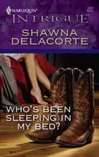 Who's Been Sleeping in My Bed? ebook by Shawna Delacorte