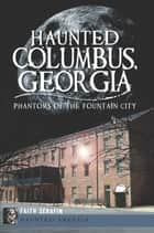 Haunted Columbus, Georgia - Phantoms of the Fountain City ebook by Faith Serafin