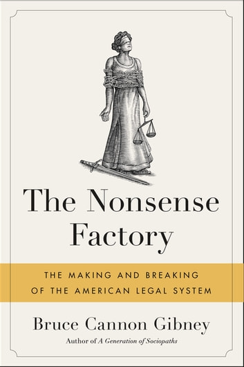 The Nonsense Factory - The Making and Breaking of the American Legal System ebook by Bruce Cannon Gibney