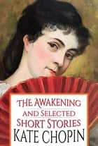The Awakening and Selected Short Stories ebook by Kate Chopin, GP Editors